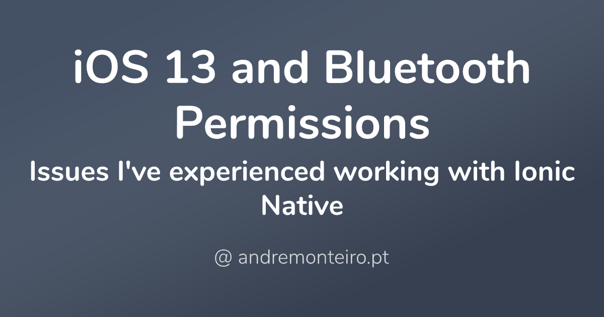 iOS 13 and Bluetooth Permissions - Issues I've experienced working with Ionic Native